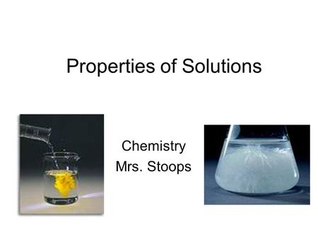 Properties of Solutions Chemistry Mrs. Stoops. Chapter Problems p 565: 22, 30, 34, 38, 42, 44, 60, 62, 68, 76, 89, 92.