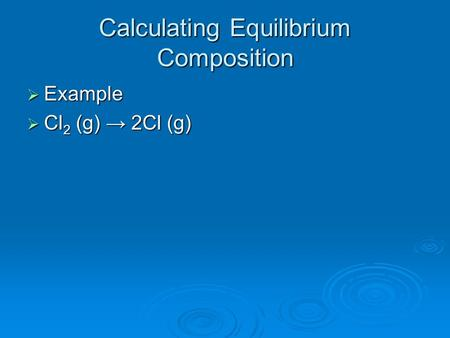 Calculating Equilibrium Composition  Example  Cl 2 (g) → 2Cl (g)