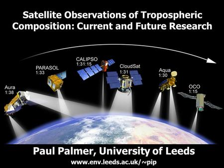 Satellite Observations of Tropospheric Composition: Current and Future Research Paul Palmer, University of Leeds www.env.leeds.ac.uk/~pip.