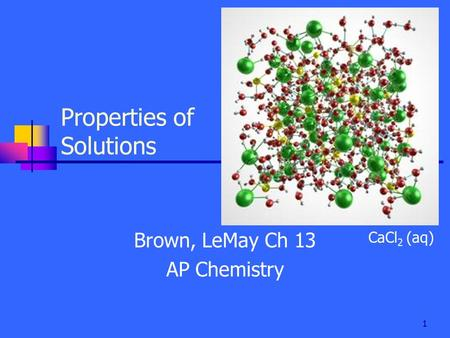 1 Properties of Solutions Brown, LeMay Ch 13 AP Chemistry CaCl 2 (aq)