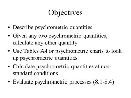 Objectives Describe psychrometric quantities Given any two psychrometric quantities, calculate any other quantity Use Tables A4 or psychrometric charts.