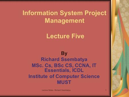 Lecture Notes - Richard Ssembatya1 Information System Project Management Lecture Five By Richard Ssembatya MSc. Cs, BSc CS, CCNA, IT Essentials, ICDL Institute.