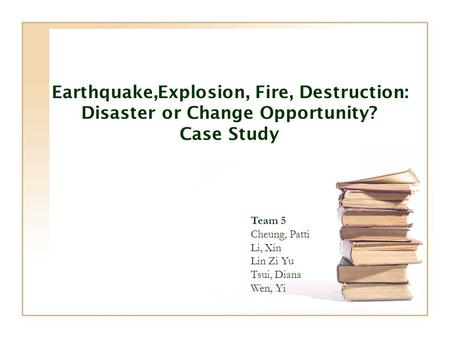 Earthquake,Explosion, Fire, Destruction: Disaster or Change Opportunity? Case Study Team 5 Cheung, Patti Li, Xin Lin Zi Yu Tsui, Diana Wen, Yi.