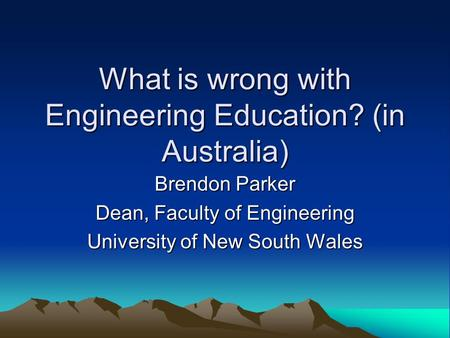 What is wrong with Engineering Education? (in Australia) Brendon Parker Dean, Faculty of Engineering University of New South Wales.