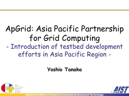 National Institute of Advanced Industrial Science and Technology ApGrid: Asia Pacific Partnership for Grid Computing - Introduction of testbed development.