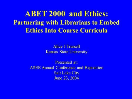 ABET 2000 and Ethics: Partnering with Librarians to Embed Ethics Into Course Curricula Alice J Trussell Kansas State University Presented at: ASEE Annual.