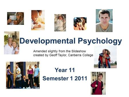 Developmental Psychology Year 11 Semester 1 2011 Amended slightly from the Slideshow created by Geoff Taylor, Canberra College.