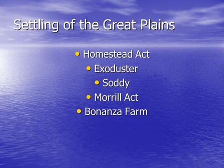 Settling of the Great Plains Homestead Act Homestead Act Exoduster Exoduster Soddy Soddy Morrill Act Morrill Act Bonanza Farm Bonanza Farm.