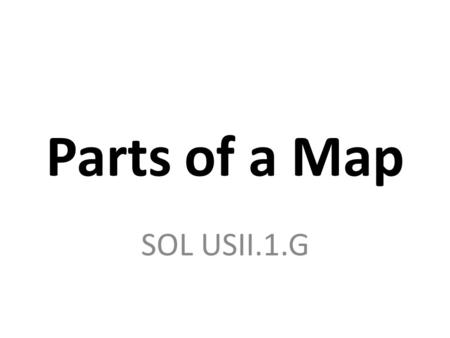 Parts of a Map SOL USII.1.G. Why are maps useful? Show people where things are Can include information on population, elevation, resources, etc. They.