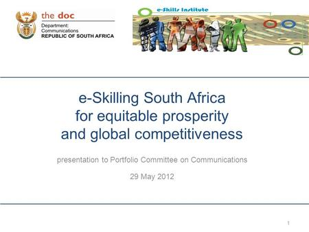 1 e-Skilling South Africa for equitable prosperity and global competitiveness presentation to Portfolio Committee on Communications 29 May 2012.