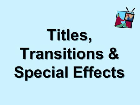 Titles, Transitions & Special Effects. Objectives  Discuss design elements for titles and title graphics from video productions  Identify the categories.