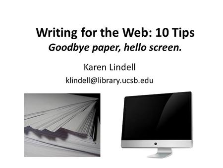 Writing for the Web: 10 Tips Goodbye paper, hello screen. Karen Lindell