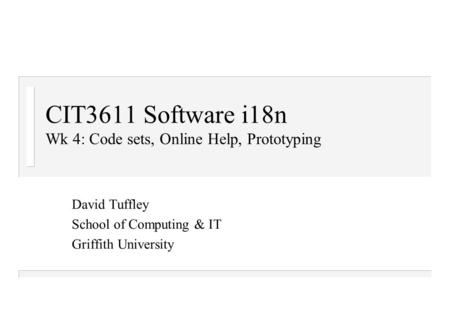 CIT3611 Software i18n Wk 4: Code sets, Online Help, Prototyping David Tuffley School of Computing & IT Griffith University.