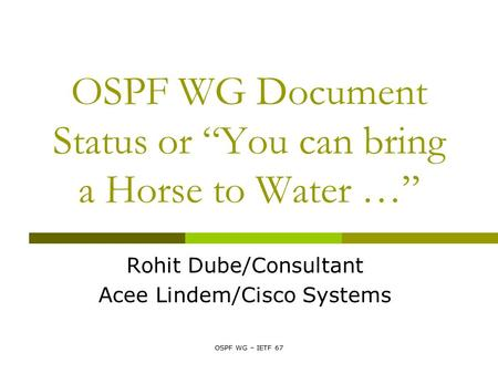 "OSPF WG – IETF 67 OSPF WG Document Status or ""You can bring a Horse to Water …"" Rohit Dube/Consultant Acee Lindem/Cisco Systems."