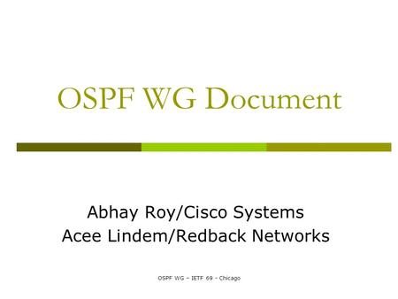 OSPF WG – IETF 69 - Chicago OSPF WG Document Abhay Roy/Cisco Systems Acee Lindem/Redback Networks.