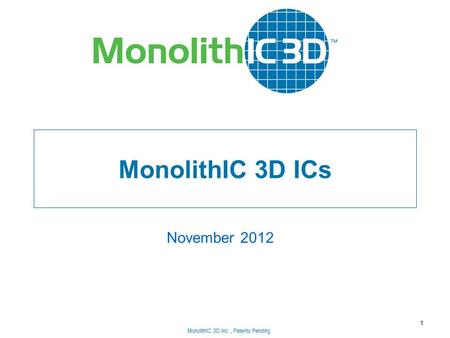 MonolithIC 3D Inc., Patents Pending MonolithIC 3D ICs November 2012 1 MonolithIC 3D Inc., Patents Pending.