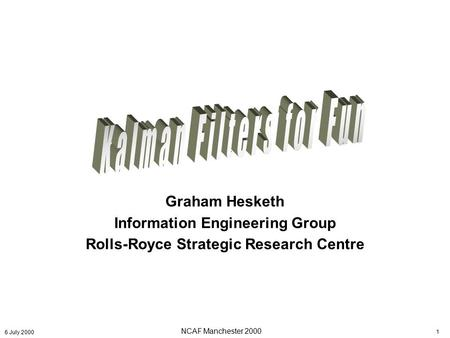 NCAF Manchester 2000 1 6 July 2000 Graham Hesketh Information Engineering Group Rolls-Royce Strategic Research Centre.