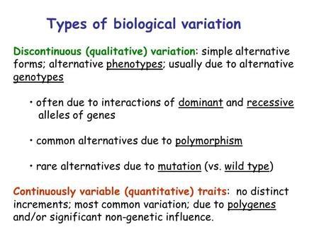 Types of biological variation Discontinuous (qualitative) variation: simple alternative forms; alternative phenotypes; usually due to alternative genotypes.