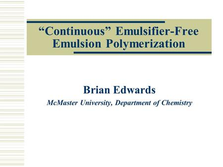 """Continuous"" Emulsifier-Free Emulsion Polymerization Brian Edwards McMaster University, Department of Chemistry."
