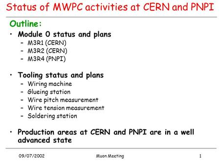 09/07/20021Muon Meeting Status of MWPC activities at CERN and PNPI Outline: Module 0 status and plans –M3R1 (CERN) –M3R2 (CERN) –M3R4 (PNPI) Tooling status.