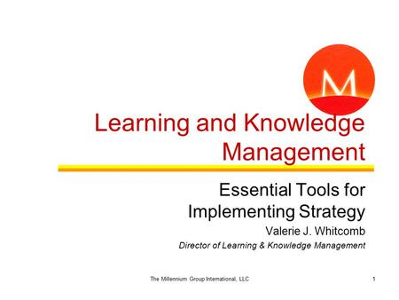 1 Learning and Knowledge Management Essential Tools for Implementing Strategy Valerie J. Whitcomb Director of Learning & Knowledge Management The Millennium.