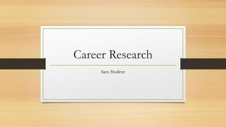 Career Research Sam Student. Career Choice For my project, I researched teaching. I chose this career because I have always wanted to be a high school.