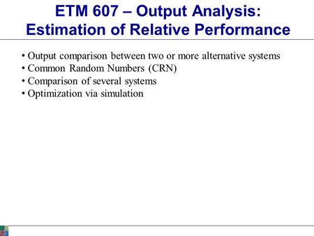 ETM 607 – Output Analysis: Estimation of Relative Performance Output comparison between two or more alternative systems Common Random Numbers (CRN) Comparison.