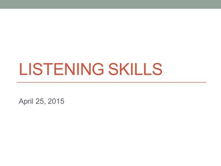 LISTENING SKILLS April 25, 2015. Reminders Quiz 3: Wednesday Similar to Quiz 2 - Watch a lecture - Take notes - Answer questions Mid-term exam: Friday.