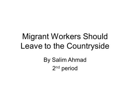 Migrant Workers Should Leave to the Countryside By Salim Ahmad 2 nd period.