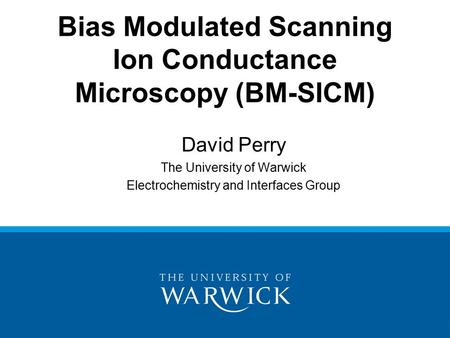 David Perry The University of Warwick Electrochemistry and Interfaces Group Bias Modulated Scanning Ion Conductance Microscopy (BM-SICM)