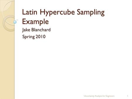 Latin Hypercube Sampling Example Jake Blanchard Spring 2010 Uncertainty Analysis for Engineers1.