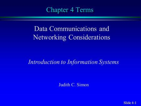 Slide 4-1 Chapter 4 Terms Data Communications and Networking Considerations Introduction to Information Systems Judith C. Simon.