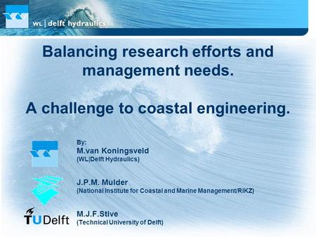 Balancing research efforts and management needs. A challenge to coastal engineering. By: M.van Koningsveld (WL|Delft Hydraulics) J.P.M. Mulder (National.