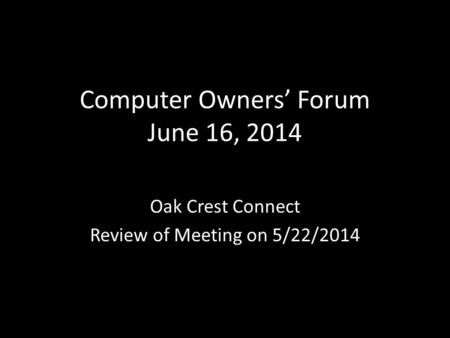 Computer Owners' Forum June 16, 2014 Oak Crest Connect Review of Meeting on 5/22/2014.