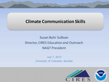 Climate Communication Skills Susan Buhr Sullivan Director, CIRES Education and Outreach NAGT President July 7, 2013 University of Colorado, Boulder.
