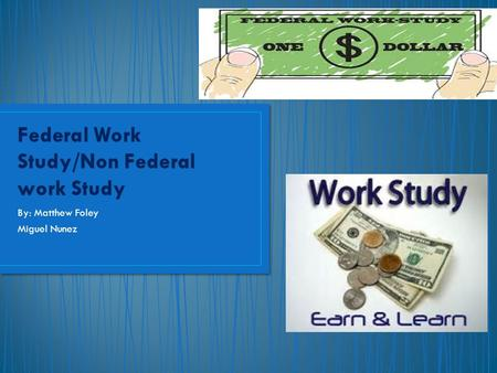 By: Matthew Foley Miguel Nunez. Federal Work Study: Provides part time jobs for undergraduate and graduate students with financial need, allowing them.