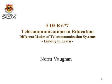 1 EDER 677 Telecommunications in Education Different Modes of Telecommunication Systems - Linking to Learn - Norm Vaughan.