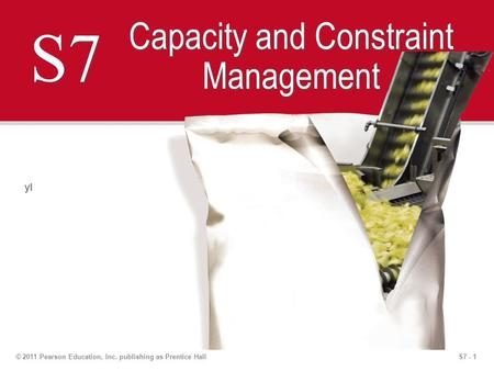 S7 - 1© 2011 Pearson Education, Inc. publishing as Prentice Hall S7 Capacity and Constraint Management yl.