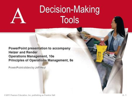 A - 1© 2011 Pearson Education, Inc. publishing as Prentice Hall A A Decision-Making Tools PowerPoint presentation to accompany Heizer and Render Operations.