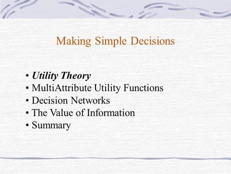 Making Simple Decisions Utility Theory MultiAttribute Utility Functions Decision Networks The Value of Information Summary.