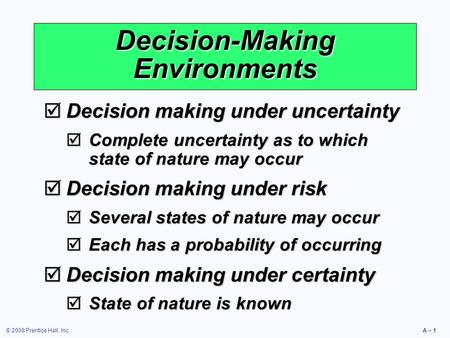 © 2008 Prentice Hall, Inc.A – 1 Decision-Making Environments  Decision making under uncertainty  Complete uncertainty as to which state of nature may.
