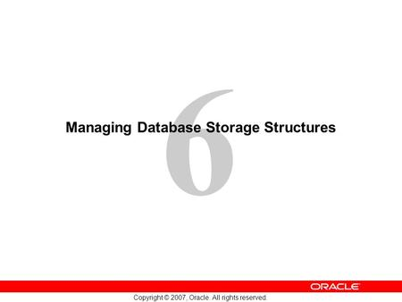 6 Copyright © 2007, Oracle. All rights reserved. Managing Database Storage Structures.