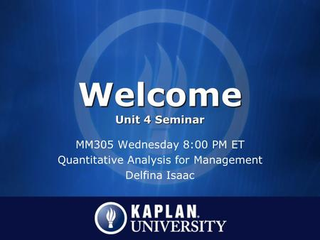 Welcome Unit 4 Seminar MM305 Wednesday 8:00 PM ET Quantitative Analysis for Management Delfina Isaac.