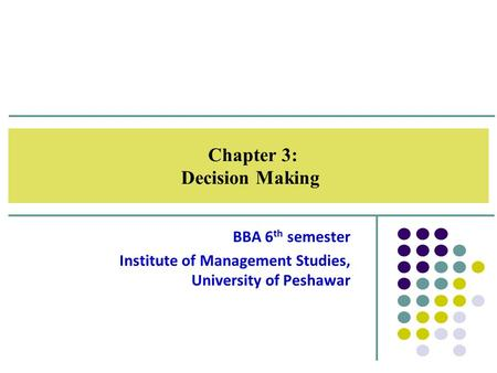 Chapter 3: Decision Making BBA 6 th semester Institute of Management Studies, University of Peshawar.