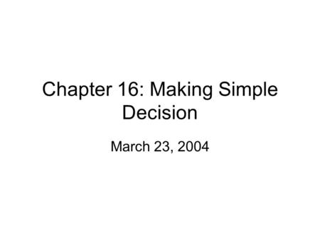 Chapter 16: Making Simple Decision March 23, 2004.