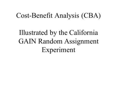 Cost-Benefit Analysis (CBA) Illustrated by the California GAIN Random Assignment Experiment.