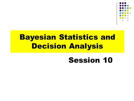Bayesian Statistics and Decision Analysis Session 10.