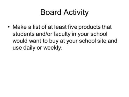 Board Activity Make a list of at least five products that students and/or faculty in your school would want to buy at your school site and use daily or.