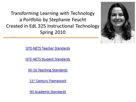 Transforming Learning with Technology a Portfolio by Stephanie Feucht Created in EdL 325 Instructional Technology Spring 2010 ISTE-NETS Teacher Standards.