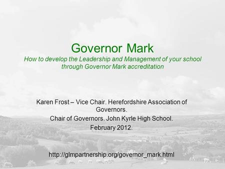 Governor Mark How to develop the Leadership and Management of your school through Governor Mark accreditation Karen Frost – Vice Chair. Herefordshire Association.